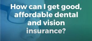 How can I get good affordable dental and vision insurance